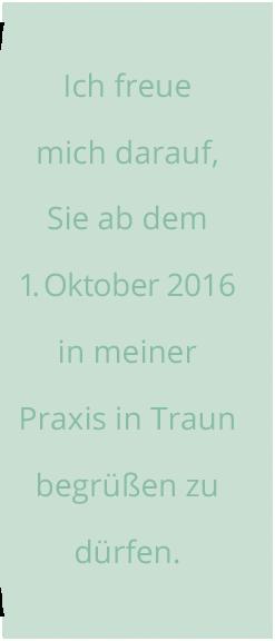 Ich freue mich darauf, Sie ab dem 1.Oktober2016 in meiner Praxis in Traun begrüßen zu dürfen.